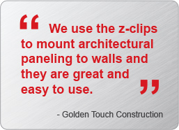 We use the Z Clips to mount architectural paneling to walls and they are great and easy to use. - Golden Touch Consruction